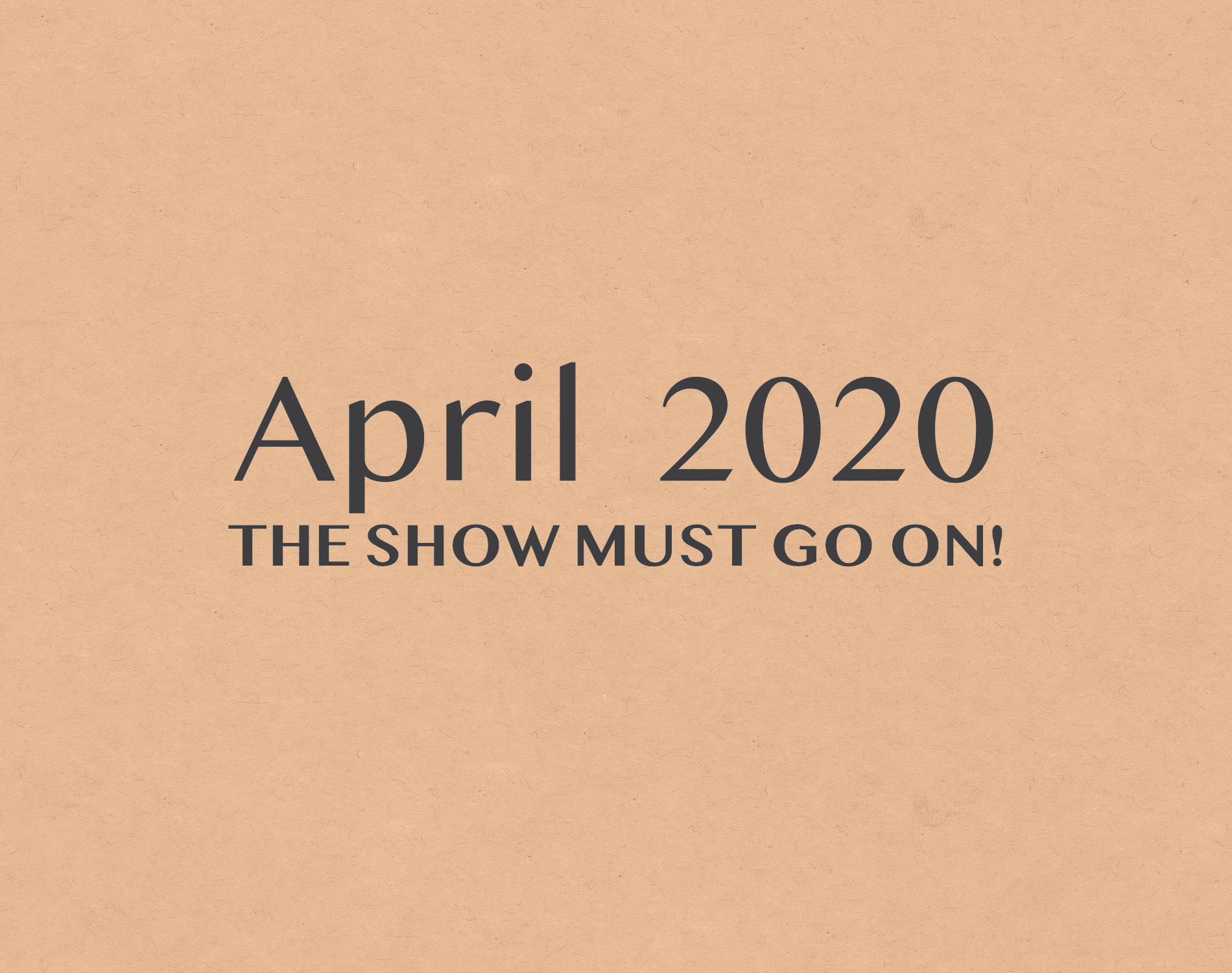 April 2020. The show must go on!